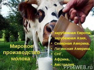 Мировое производство молока зарубежная Европа, зарубежная Азия, Северная Америка