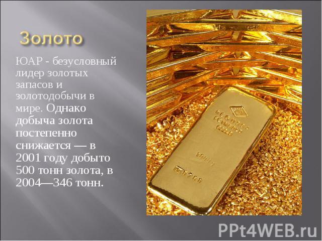 ЮАР - безусловный лидер золотых запасов и золотодобычи в мире. Однако добыча золота постепенно снижается — в 2001 году добыто 500 тонн золота, в 2004—346 тонн. ЮАР - безусловный лидер золотых запасов и золотодобычи в мире. Однако добыча золота посте…