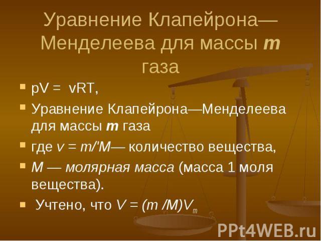 pV = vRT, Уравнение Клапейрона—Менделеева для массы m газа где v = m/'М— количество вещества, М — молярная масса (масса 1 моля вещества). Учтено, что V = (m /M)Vm