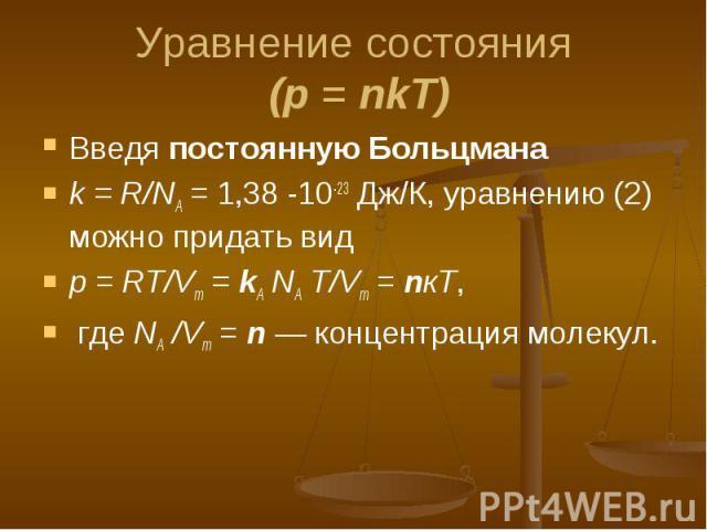 Введя постоянную Больцмана Введя постоянную Больцмана k = R/NA = 1,38 -10-23 Дж/К, уравнению (2) можно придать вид р = RT/Vm = kА NA T/Vm = nкТ, где NA /Vm = n — концентрация молекул.