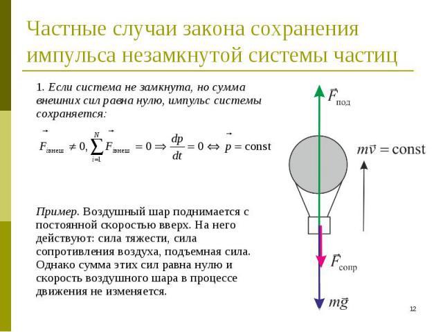 1. Если система не замкнута, но сумма внешних сил равна нулю, импульс системы сохраняется: 1. Если система не замкнута, но сумма внешних сил равна нулю, импульс системы сохраняется: Пример. Воздушный шар поднимается с постоянной скоростью вверх. На …