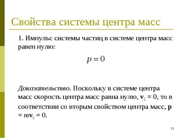 1. Импульс системы частиц в системе центра масс равен нулю: 1. Импульс системы частиц в системе центра масс равен нулю: Доказательство. Поскольку в системе центра масс скорость центра масс равна нулю, vC = 0, то в соответствии со вторым свойством це…