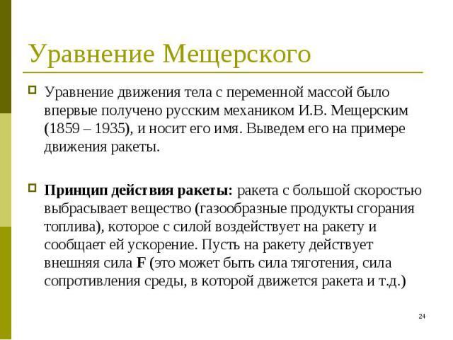 Уравнение движения тела с переменной массой было впервые получено русским механиком И.В. Мещерским (1859 – 1935), и носит его имя. Выведем его на примере движения ракеты. Уравнение движения тела с переменной массой было впервые получено русским меха…