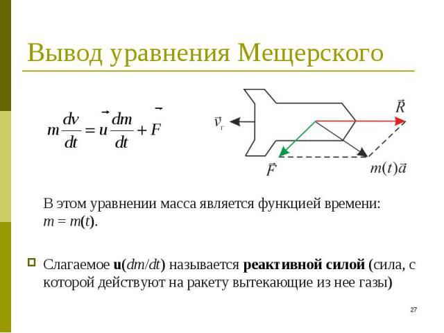 В этом уравнении масса является функцией времени: m = m(t). В этом уравнении масса является функцией времени: m = m(t). Слагаемое u(dm/dt) называется реактивной силой (сила, с которой действуют на ракету вытекающие из нее газы)