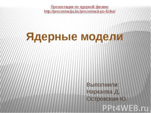 Выполнили: Наркаева Д. Островская Ю. Ядерные модели