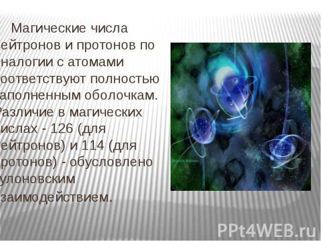 Магические числа нейтронов и протонов по аналогии с атомами соответствуют полностью заполненным оболочкам. Различие в магических числах - 126 (для нейтронов) и 114 (для протонов) - обусловлено кулоновским взаимодействием. Магические числа нейтронов …