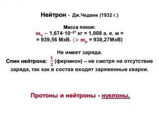 Нейтрон - Дж.Чедвик (1932 г.) Масса покоя: ~1,674·10–27 кг = 1,008 а. е. м = = 9