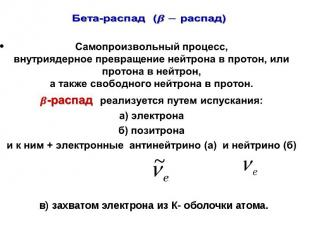 Бета-распад( распад) Самопроизвольный процесс, внутриядерное превращение нейтрон