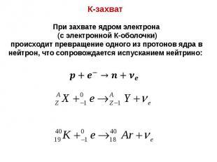 К-захват К-захват При захвате ядром электрона (с электронной К-оболочки) происхо