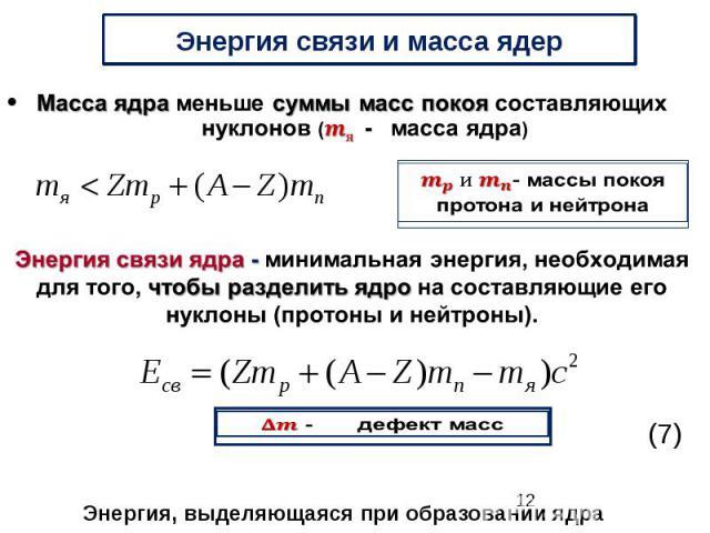 Энергия связи и масса ядер Масса ядра меньше суммы масс покоя составляющих нуклонов (- масса ядра) Энергия связи ядра - минимальная энергия, необходимая для того, чтобы разделить ядро на составляющие его нуклоны (протоны и нейтроны).
