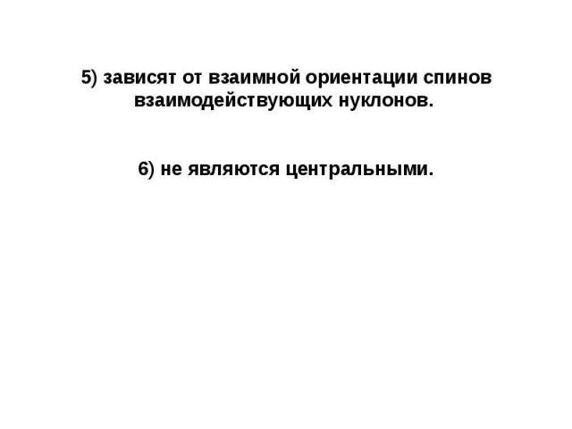 5) зависят от взаимной ориентации спинов взаимодействующих нуклонов. 5) зависят от взаимной ориентации спинов взаимодействующих нуклонов. 6) не являются центральными.