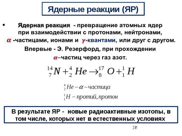 Ядерные реакции (ЯР) Ядерная реакция-превращение атомных ядер при взаимодействии с протонами, нейтронами, -частицами, ионами и -квантами, или друг с другом. Впервые - Э. Резерфорд,при прохождении -частиц через газ азот.