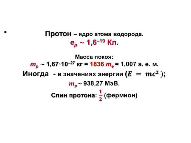 Протон– ядро атома водорода. Протон– ядро атома водорода. eр~ 1,6–19 Кл. Масса покоя: mp~ 1,67·10–27 кг= 1836me = 1,007 а. е. м. Иногда - в значениях энергии (; ~938,27 МэВ. Спин протона: (фермион)