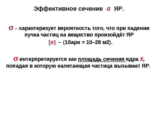 Эффективное сечение σ ЯР. σ – характеризует вероятность того, что при падении пучка частиц на вещество произойдёт ЯР [ ] - (1барн = 10–28 м2). σ интерпретируется как площадь сечения ядра X, попадая в которую налетающая частица вызывает ЯР.