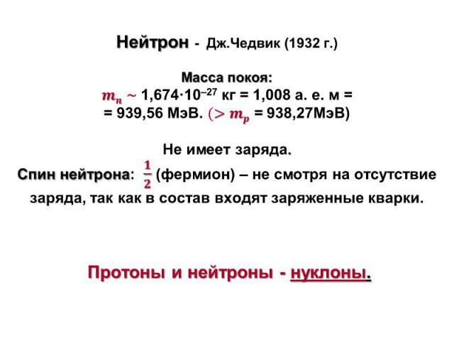 Нейтрон - Дж.Чедвик (1932 г.) Масса покоя: ~1,674·10–27 кг = 1,008 а. е. м = = 939,56 МэВ.= 938,27МэВ) Не имеет заряда. Спин нейтрона: (фермион) – не смотря на отсутствие заряда, так как в состав входят заряженные кварки. Протоны и нейтроны - нуклоны.