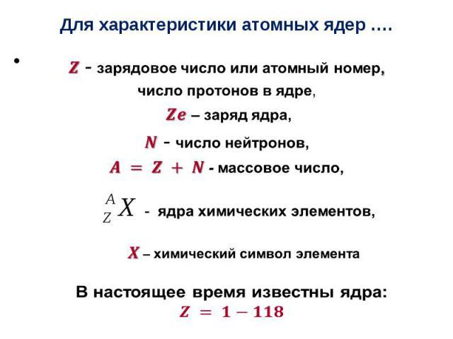 Для характеристики атомных ядер …. - зарядовое число или атомный номер, число протоновв ядре, – заряд ядра, - число нейтронов, - массовое число, - ядра химических элементов, – химический символ элемента