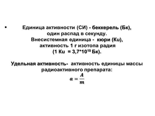 Единица активности (СИ) - беккерель (Бк), Единица активности (СИ) - беккерель (Бк), один распад в секунду. Внесистемная единица - кюри(Кu), активность 1 г изотопа радия (1 Кu =3,7*1010 Бк). Удельная активность- активность единицы массы радиоактивног…