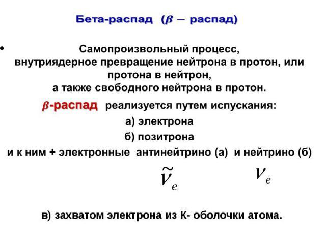 Бета-распад( распад) Самопроизвольный процесс, внутриядерное превращение нейтрона в протон, или протона в нейтрон, а также свободного нейтрона в протон. -распадреализуется путем испускания: а) электрона б) позитрона и к ним + электронные антинейтрин…