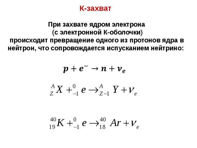 К-захват К-захват При захвате ядром электрона (с электронной К-оболочки) происходит превращение одного из протонов ядра в нейтрон, что сопровождается испусканием нейтрино: