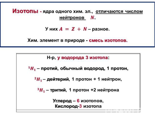 Изотопы - ядра одного хим. эл.,отличаются числом нейтронов . У них– разное. Хим. элемент в природе - смесь изотопов.