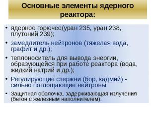 Основные элементы ядерного реактора: ядерное горючее(уран 235, уран 238, плутони