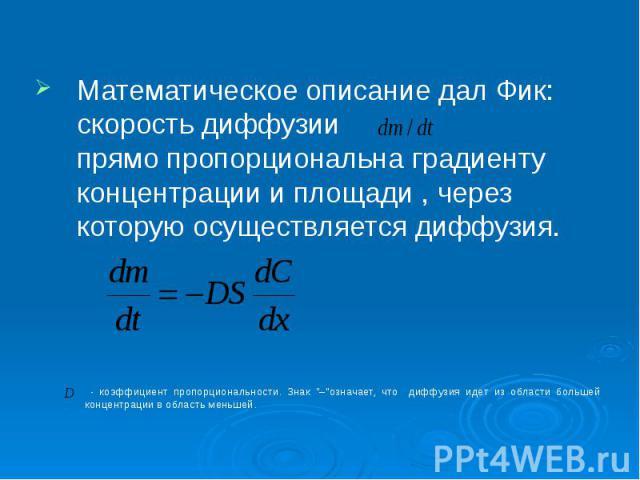 Математическое описание дал Фик: скорость диффузии прямо пропорциональна градиенту концентрации и площади , через которую осуществляется диффузия.