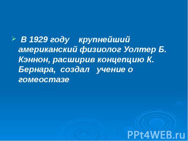 В 1929 году крупнейший американский физиолог Уолтер Б. Кэннон, расширив концепцию К. Бернара, создал учение о гомеостазе В 1929 году крупнейший американский физиолог Уолтер Б. Кэннон, расширив концепцию К. Бернара, создал учение о гомеостазе