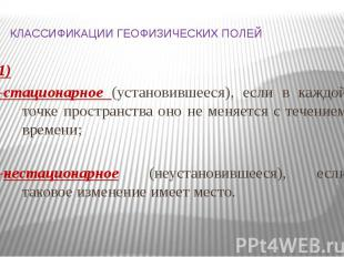 КЛАССИФИКАЦИИ ГЕОФИЗИЧЕСКИХ ПОЛЕЙ 1) -стационарное (установившееся), если в кажд