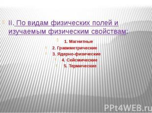 II. По видам физических полей и изучаемым физическим свойствам: 1. Магнитные 2.