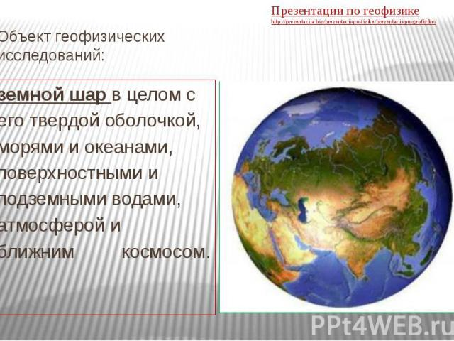 Объект геофизических исследований: земной шар в целом с его твердой оболочкой, морями и океанами, поверхностными и подземными водами, атмосферой и ближним космосом.