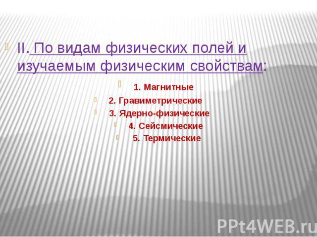 II. По видам физических полей и изучаемым физическим свойствам: 1. Магнитные 2. Гравиметрические 3. Ядерно-физические 4. Сейсмические 5. Термические