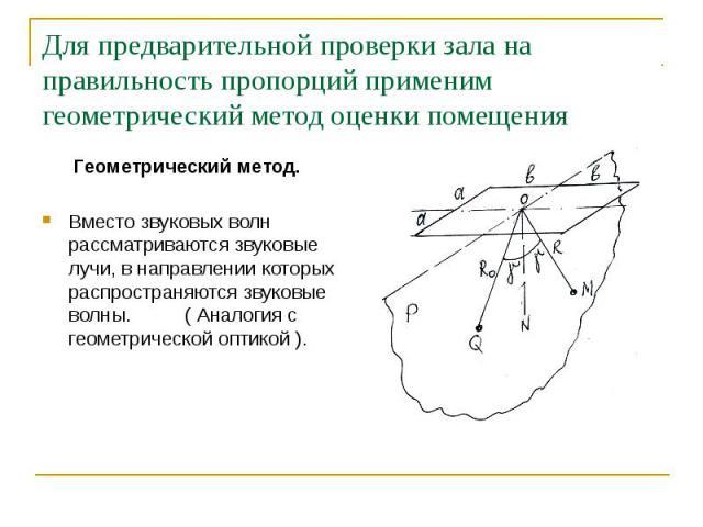 Для предварительной проверки зала на правильность пропорций применим геометрический метод оценки помещения Геометрический метод. Вместо звуковых волн рассматриваются звуковые лучи, в направлении которых распространяются звуковые волны. ( Аналогия с …