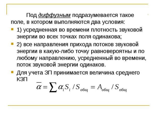 Под диффузным подразумевается такое поле, в котором выполняются два условия: Под диффузным подразумевается такое поле, в котором выполняются два условия: 1) усредненная во времени плотность звуковой энергии во всех точках поля одинакова; 2) все напр…