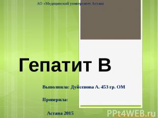 Гепатит В Выполнила: Дуйсенова А. 453 гр. ОМ Проверила: Астана 2015