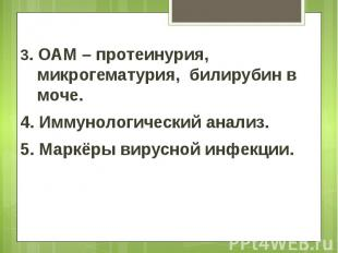 3. ОАМ – протеинурия, микрогематурия, билирубин в моче. 3. ОАМ – протеинурия, ми