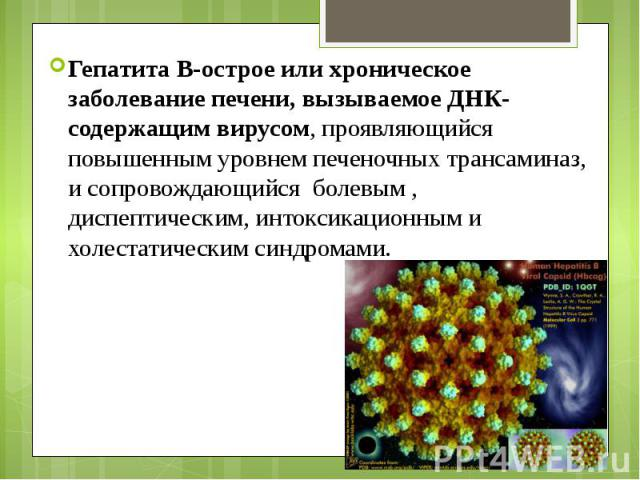 Гепатита В-острое или хроническое заболевание печени, вызываемое ДНК-содержащим вирусом, проявляющийся повышенным уровнем печеночных трансаминаз, и сопровождающийся болевым , диспептическим, интоксикационным и холестатическим синдромами. Гепатита В-…