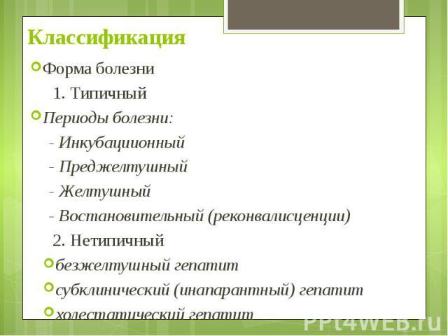 Классификация Форма болезни 1. Типичный Периоды болезни: - Инкубациионный - Преджелтушный - Желтушный - Востановительный (реконвалисценции) 2. Нетипичный безжелтушный гепатит субклинический (инапарантный) гепатит холестатический гепатит