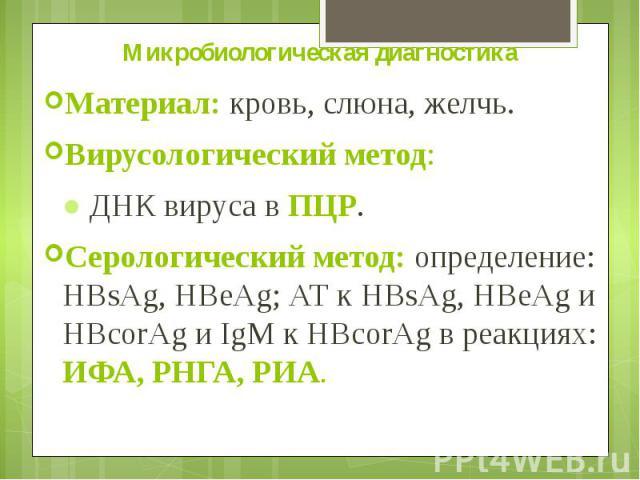 Микробиологическая диагностика Материал: кровь, слюна, желчь. Вирусологический метод: ● ДНК вируса в ПЦР. Серологический метод: определение: HВsAg, HВeAg; АТ к HВsAg, HВeAg и HВcorAg и IgМ к HВcorAg в реакциях: ИФА, РНГА, РИА.
