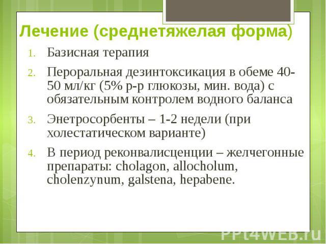 Лечение (среднетяжелая форма) Базисная терапия Пероральная дезинтоксикация в обеме 40-50 мл/кг (5% р-р глюкозы, мин. вода) с обязательным контролем водного баланса Энетросорбенты – 1-2 недели (при холестатическом варианте) В период реконвалисценции …
