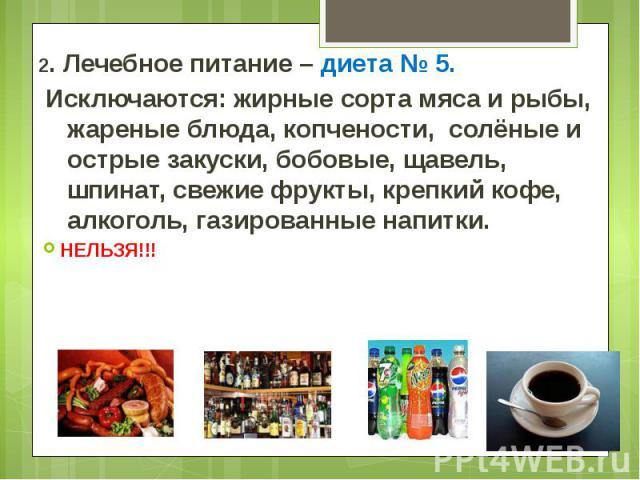 2. Лечебное питание – диета № 5. 2. Лечебное питание – диета № 5. Исключаются: жирные сорта мяса и рыбы, жареные блюда, копчености, солёные и острые закуски, бобовые, щавель, шпинат, свежие фрукты, крепкий кофе, алкоголь, газированные напитки. НЕЛЬЗЯ!!!