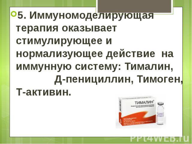 5. Иммуномоделирующая терапия оказывает стимулирующее и нормализующее действие на иммунную систему: Тималин, Д-пенициллин, Тимоген, Т-активин. 5. Иммуномоделирующая терапия оказывает стимулирующее и нормализующее действие на иммунную систему: Тимали…