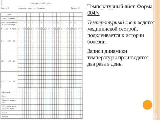 Температурный лист. Форма 004/у Температурный лист. Форма 004/у Температурный лист ведется медицинской сестрой, подклеивается к истории болезни. Записи динамики температуры производятся два раза в день.