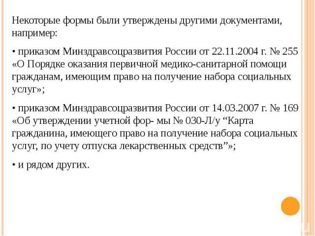 Некоторые формы были утверждены другими документами, например: Некоторые формы были утверждены другими документами, например: • приказом Минздравсоцразвития России от 22.11.2004 г. № 255 «О Порядке оказания первичной медико-санитарной помощи граждан…