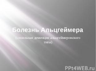 Болезнь Альцгеймера (сенильная деменция альцгеймеровского типа)