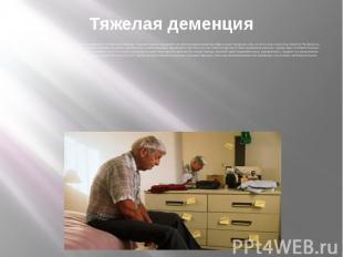Тяжелая деменция На последней стадии болезни пациент полностью зависит от постор