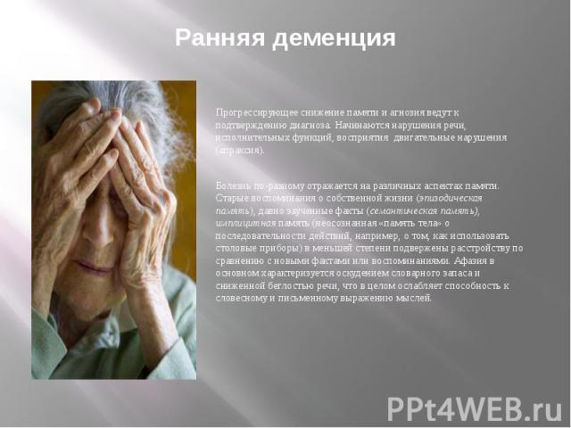 Ранняя деменция Прогрессирующее снижение памяти и агнозия ведут к подтверждению диагноза. Начинаются нарушения речи, исполнительных функций, восприятия двигательные нарушения (апраксия). Болезнь по-разному отражается на различных аспектах памяти. Ст…