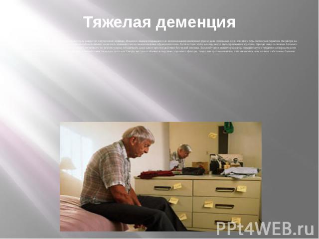 Тяжелая деменция На последней стадии болезни пациент полностью зависит от посторонней помощи. Владение языком сокращается до использования единичных фраз и даже отдельных слов, и в итоге речь полностью теряется. Несмотря на утрату вербальных навыков…