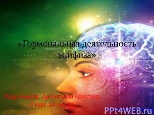«Гормональная деятельность эпифиза» Подготовила: Арсентьева Кристина 3 курс,14 г