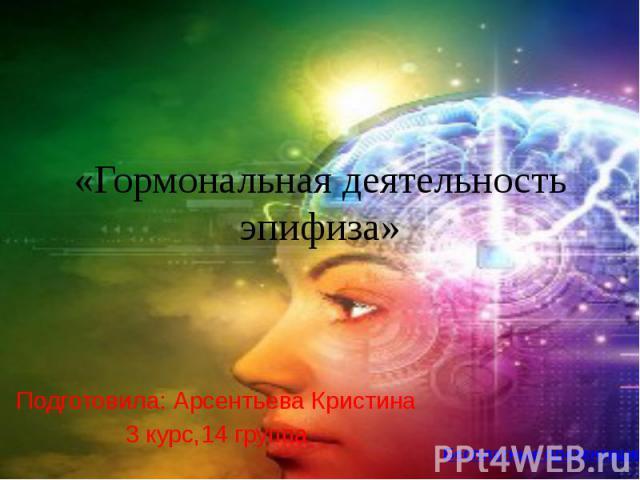 «Гормональная деятельность эпифиза» Подготовила: Арсентьева Кристина 3 курс,14 группа