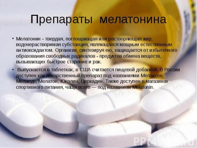 Препараты мелатонина Мелатонин - твердая, поглощающая или растворяющая жир, водонерастворимая субстанция, являющаяся мощным естественным антиоксидантом. Организм, синтезируя ею, защищается от избыточного образования свободных радикалов - продуктов о…